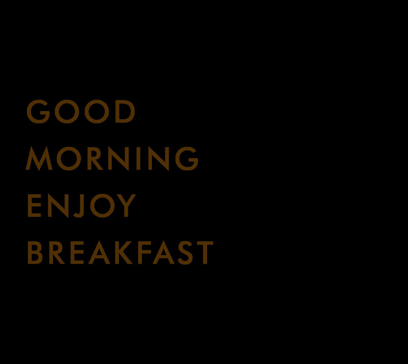 GOOD MORNING ENJOY BREAKFAST